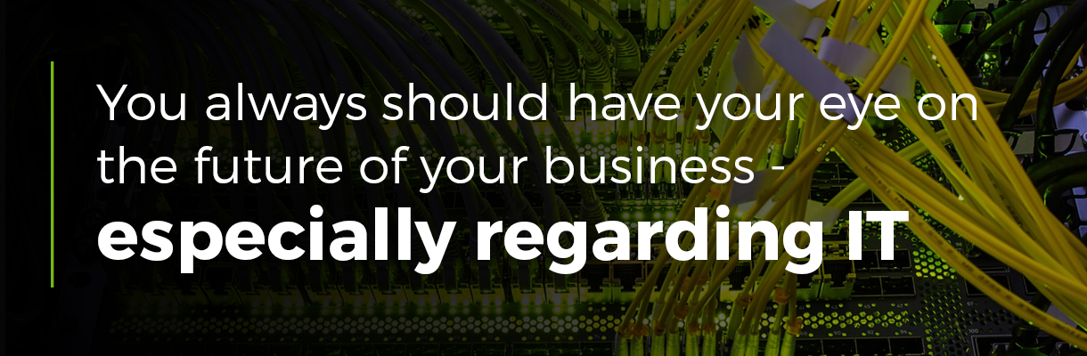 You always should have your eye on the future of your business - especially regarding IT