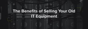 Benefits of Selling Your Old IT Equipment
