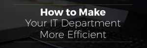 How To Make Your IT Department More Efficient