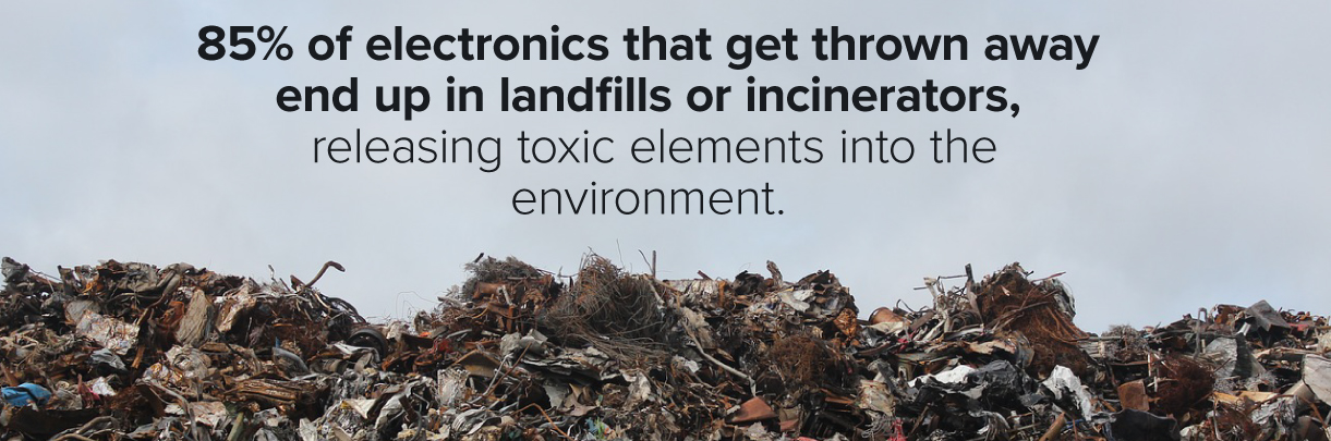 85% of electronics end up in landfills or incinerators