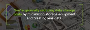 Reduce data storage costs by minimizing equipment and creating less data