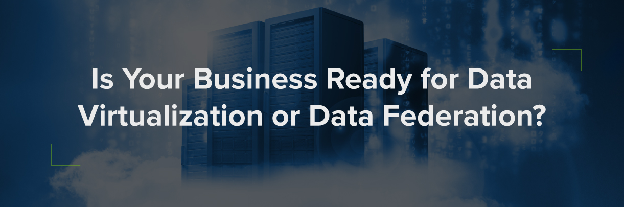 Is your business ready for data virtualization or data federation?