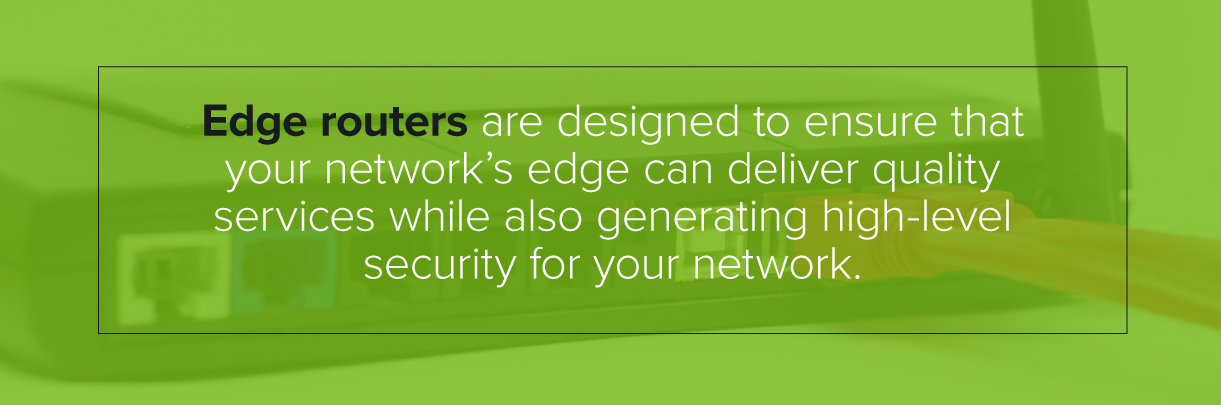 Edge routers are designed to ensure your network can deliver quality, secure services