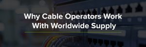 Why Cable Operators Work With Worldwide Supply
