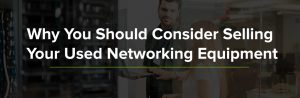 Why You Should Consider Selling Your Used Network Equipment