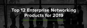 Top 12 Enterprise Networking Products 2019